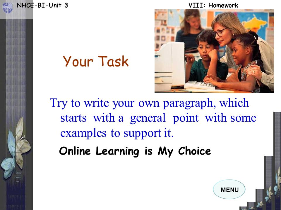 MENU NHCE-BI-Unit 3 VIII: Homework Your Task Try to write your own paragraph, which starts with a general point with some examples to support it.