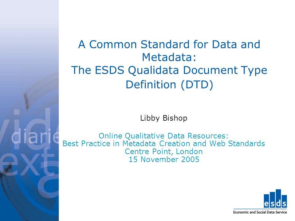 A Common Standard for Data and Metadata: The ESDS Qualidata Document Type Definition (DTD) Libby Bishop Online Qualitative Data Resources: Best Practi