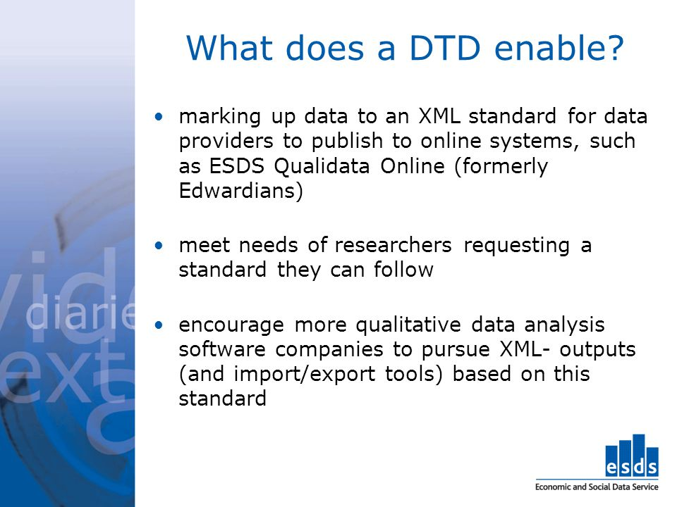 What does a DTD enable? marking up data to an XML standard for data providers to publish to online systems, such as ESDS Qualidata Online (formerly Ed