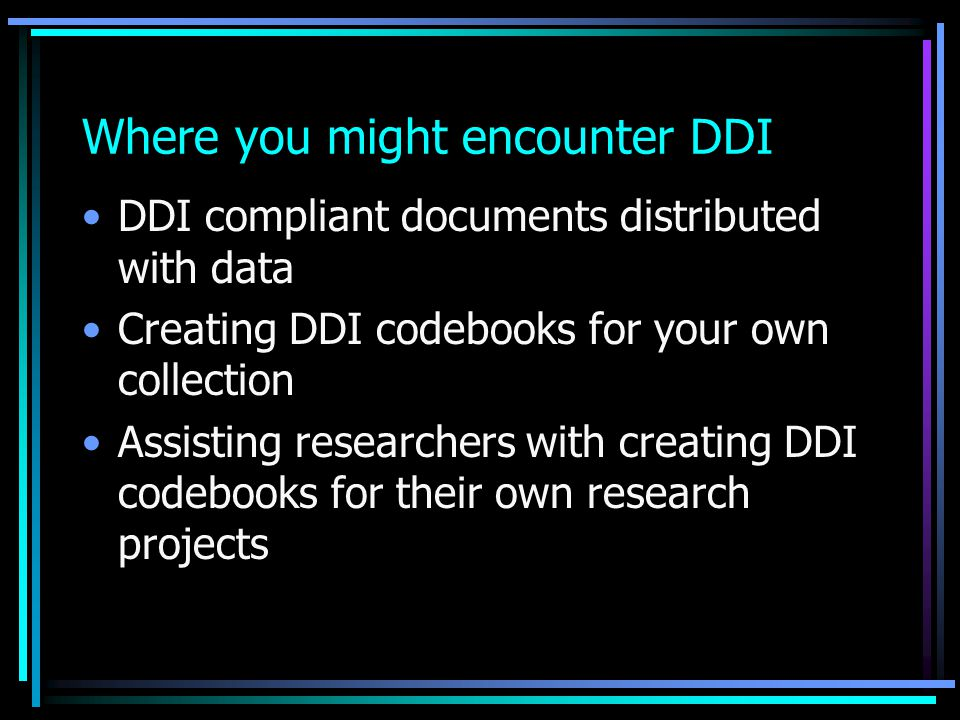 Where you might encounter DDI DDI compliant documents distributed with data Creating DDI codebooks for your own collection Assisting researchers with creating DDI codebooks for their own research projects