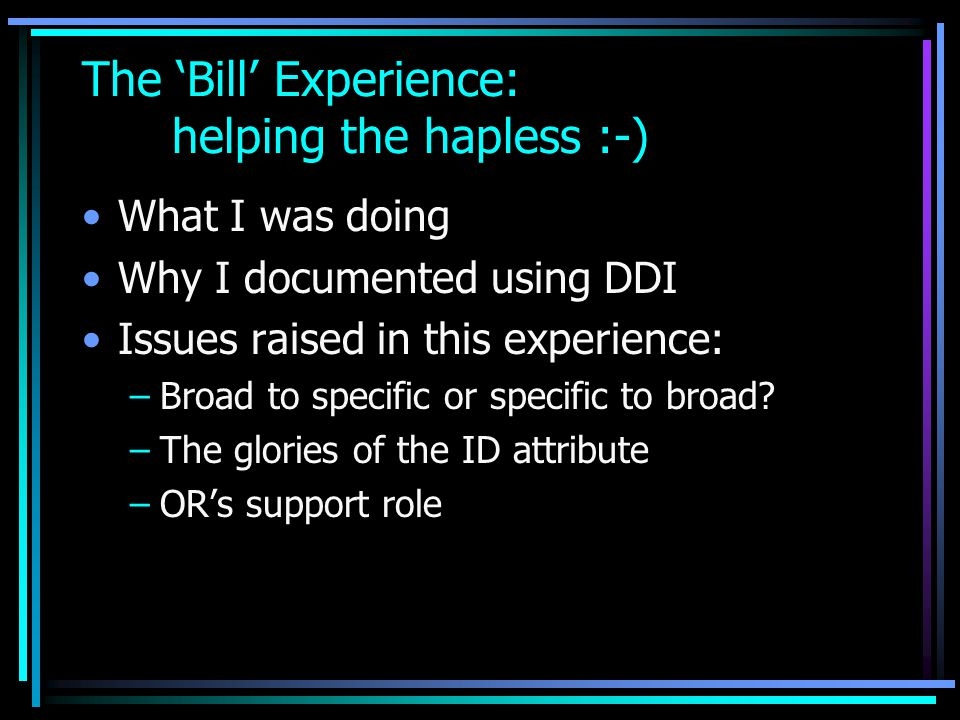 The 'Bill' Experience: helping the hapless :-) What I was doing Why I documented using DDI Issues raised in this experience: –Broad to specific or specific to broad.