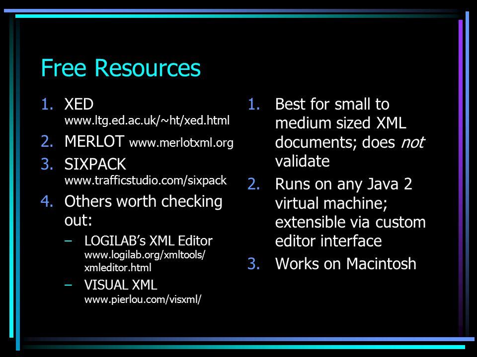 Free Resources 1.XED www.ltg.ed.ac.uk/~ht/xed.html 2.MERLOT www.merlotxml.org 3.SIXPACK www.trafficstudio.com/sixpack 4.Others worth checking out: –LOGILAB's XML Editor www.logilab.org/xmltools/ xmleditor.html –VISUAL XML www.pierlou.com/visxml/ 1.Best for small to medium sized XML documents; does not validate 2.Runs on any Java 2 virtual machine; extensible via custom editor interface 3.Works on Macintosh