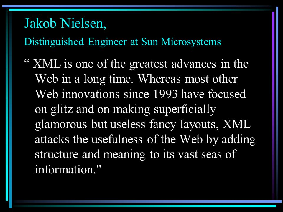 Jakob Nielsen, Distinguished Engineer at Sun Microsystems XML is one of the greatest advances in the Web in a long time.