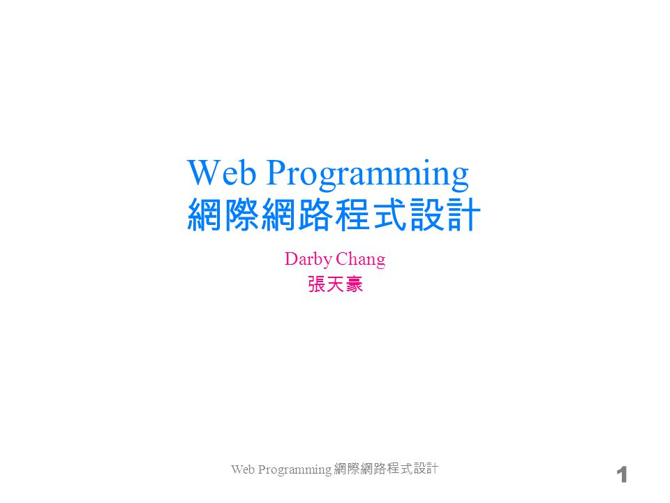 Web Programming 網際網路程式設計 1 Darby Chang 張天豪 Web Programming 網際網路程式設計