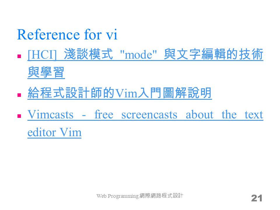 Reference for vi [HCI] 淺談模式 mode 與文字編輯的技術 與學習 [HCI] 淺談模式 mode 與文字編輯的技術 與學習 給程式設計師的 Vim 入門圖解說明 給程式設計師的 Vim 入門圖解說明 Vimcasts - free screencasts about the text editor Vim Vimcasts - free screencasts about the text editor Vim Web Programming 網際網路程式設計 21