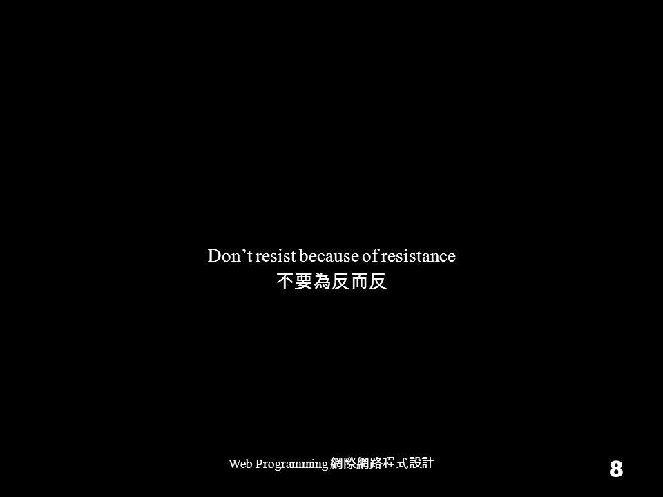 Web Programming 網際網路程式設計 8 Don't resist because of resistance 不要為反而反