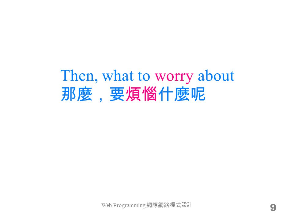 Then, what to worry about 那麼,要煩惱什麼呢 9 Web Programming 網際網路程式設計