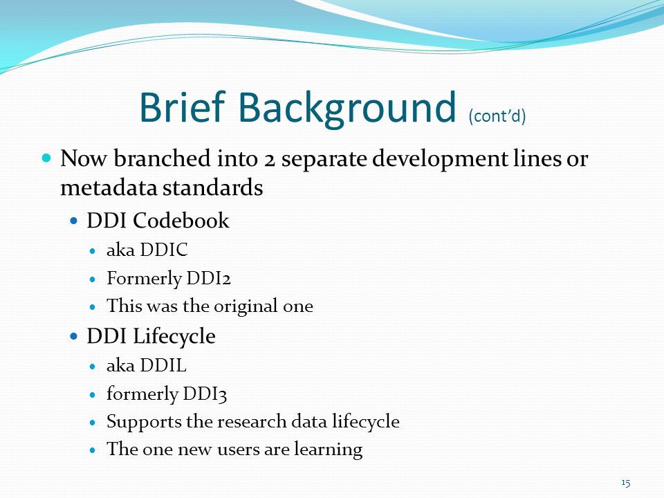 Brief Background (cont'd) Now branched into 2 separate development lines or metadata standards DDI Codebook aka DDIC Formerly DDI2 This was the original one DDI Lifecycle aka DDIL formerly DDI3 Supports the research data lifecycle The one new users are learning 15