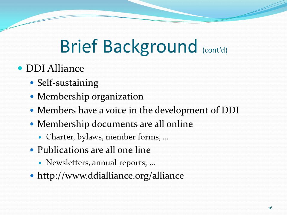 Brief Background (cont'd) DDI Alliance Self-sustaining Membership organization Members have a voice in the development of DDI Membership documents are all online Charter, bylaws, member forms, … Publications are all one line Newsletters, annual reports, … http://www.ddialliance.org/alliance 16