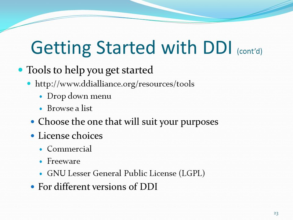 Getting Started with DDI (cont'd) Tools to help you get started http://www.ddialliance.org/resources/tools Drop down menu Browse a list Choose the one that will suit your purposes License choices Commercial Freeware GNU Lesser General Public License (LGPL) For different versions of DDI 23