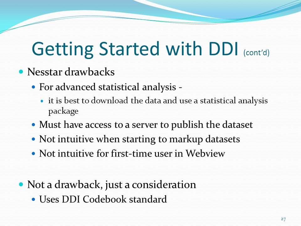 Getting Started with DDI (cont'd) Nesstar drawbacks For advanced statistical analysis - it is best to download the data and use a statistical analysis package Must have access to a server to publish the dataset Not intuitive when starting to markup datasets Not intuitive for first-time user in Webview Not a drawback, just a consideration Uses DDI Codebook standard 27