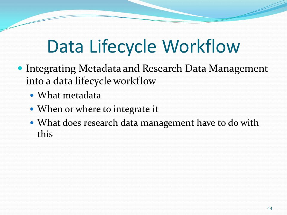Data Lifecycle Workflow Integrating Metadata and Research Data Management into a data lifecycle workflow What metadata When or where to integrate it What does research data management have to do with this 44