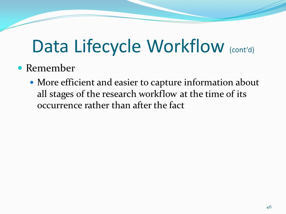 Data Lifecycle Workflow (cont'd) Remember More efficient and easier to capture information about all stages of the research workflow at the time of its occurrence rather than after the fact 46