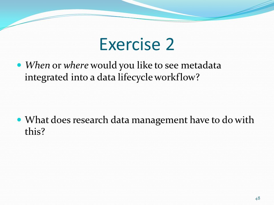 Exercise 2 When or where would you like to see metadata integrated into a data lifecycle workflow.