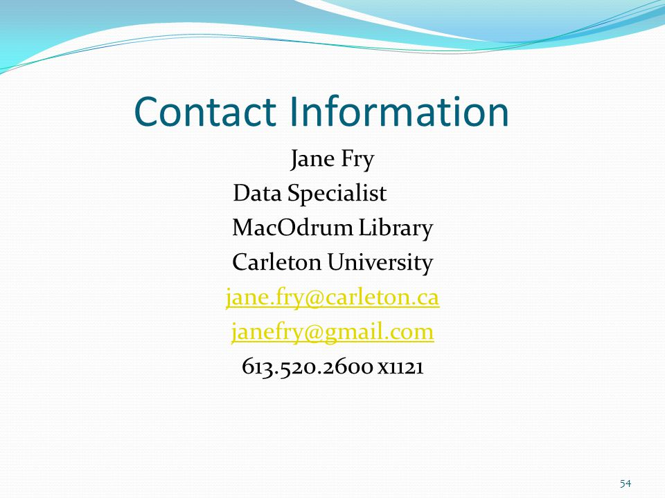 Contact Information Jane Fry Data Specialist MacOdrum Library Carleton University jane.fry@carleton.ca janefry@gmail.com 613.520.2600 x1121 54