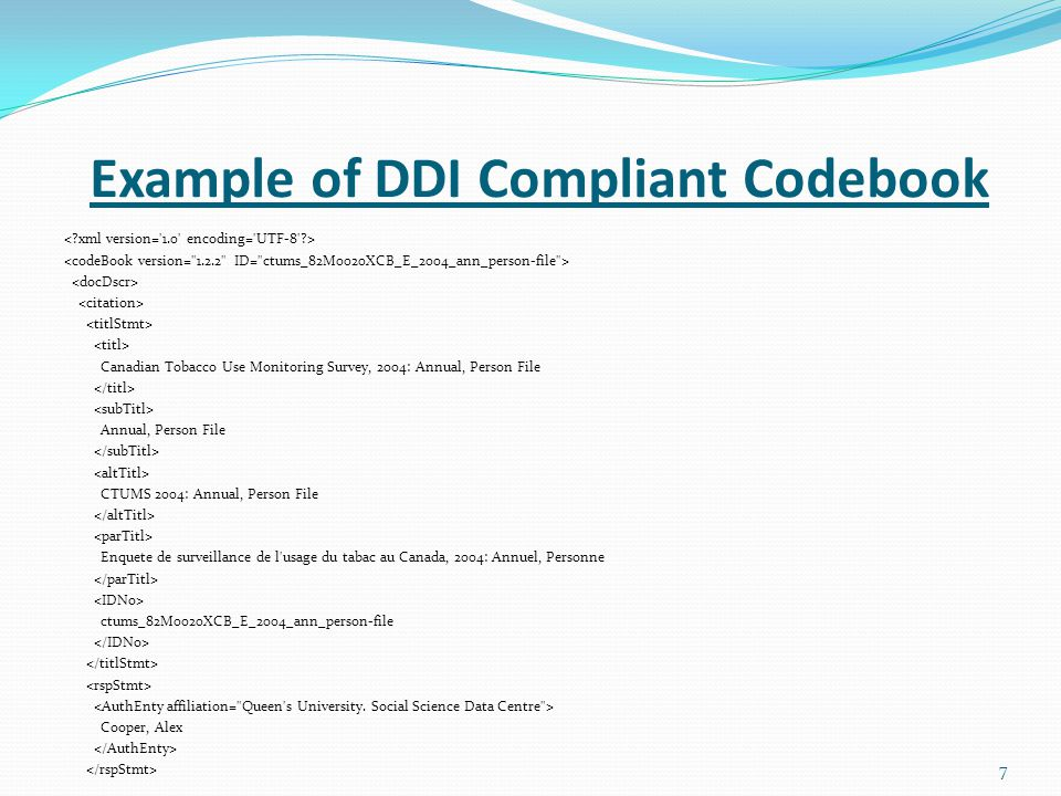 Example of DDI Compliant Codebook Canadian Tobacco Use Monitoring Survey, 2004: Annual, Person File Annual, Person File CTUMS 2004: Annual, Person File Enquete de surveillance de l usage du tabac au Canada, 2004: Annuel, Personne ctums_82M0020XCB_E_2004_ann_person-file Cooper, Alex 7