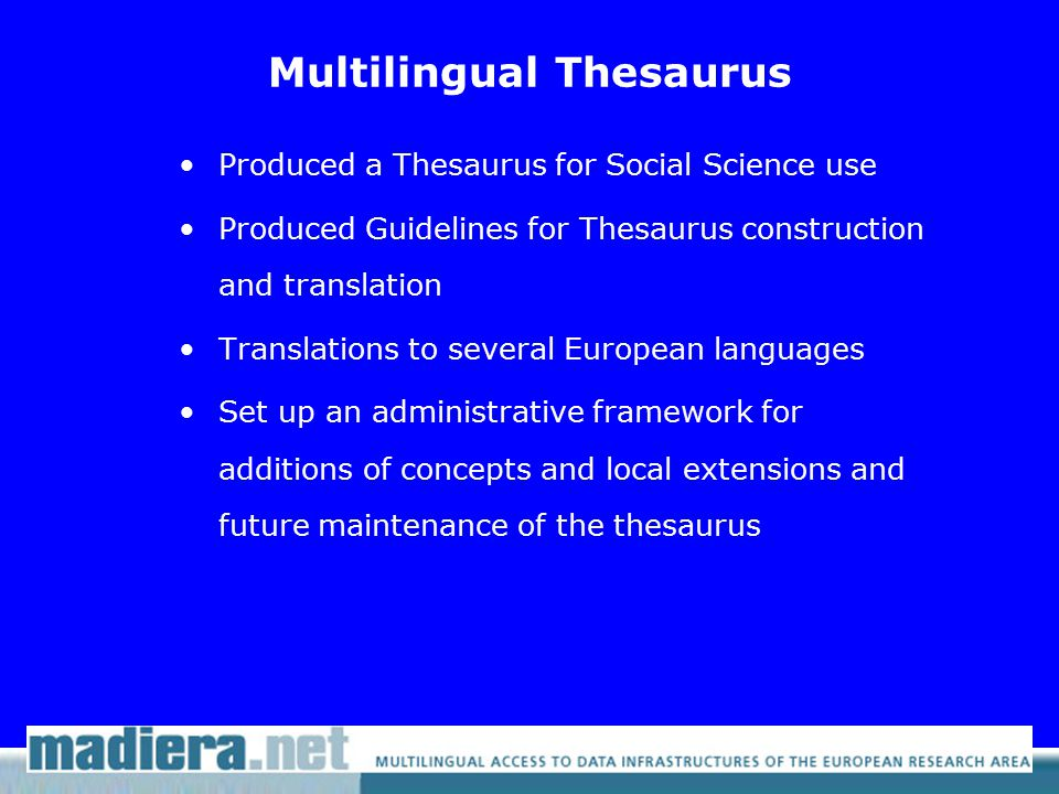 Multilingual Thesaurus Produced a Thesaurus for Social Science use Produced Guidelines for Thesaurus construction and translation Translations to several European languages Set up an administrative framework for additions of concepts and local extensions and future maintenance of the thesaurus