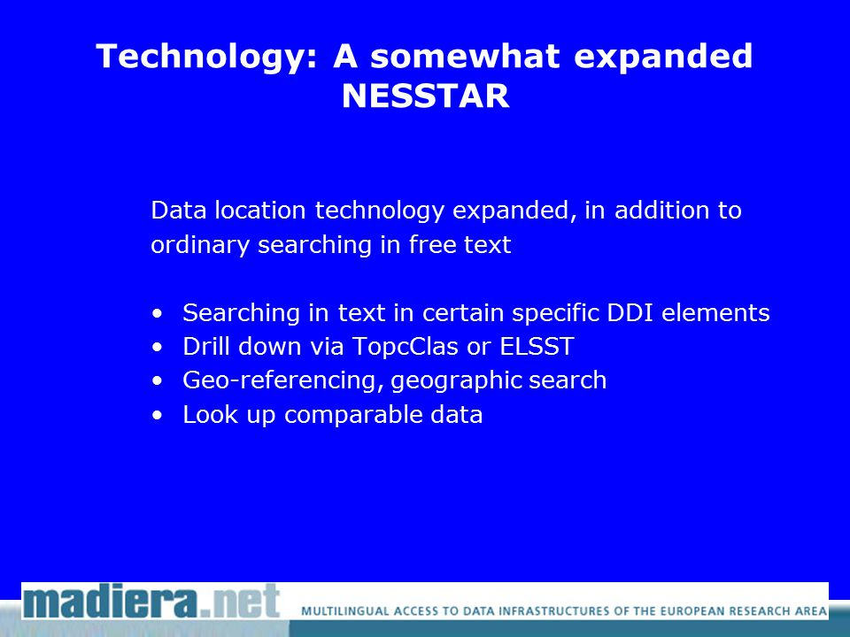 Technology: A somewhat expanded NESSTAR Data location technology expanded, in addition to ordinary searching in free text Searching in text in certain specific DDI elements Drill down via TopcClas or ELSST Geo-referencing, geographic search Look up comparable data