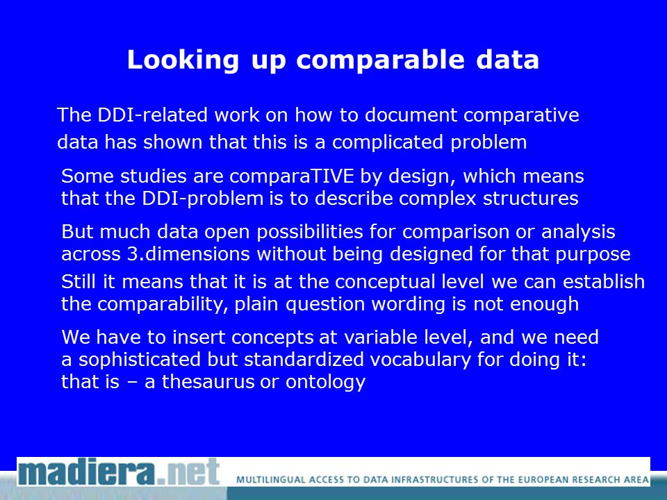 Looking up comparable data The DDI-related work on how to document comparative data has shown that this is a complicated problem Some studies are comparaTIVE by design, which means that the DDI-problem is to describe complex structures But much data open possibilities for comparison or analysis across 3.dimensions without being designed for that purpose Still it means that it is at the conceptual level we can establish the comparability, plain question wording is not enough We have to insert concepts at variable level, and we need a sophisticated but standardized vocabulary for doing it: that is – a thesaurus or ontology
