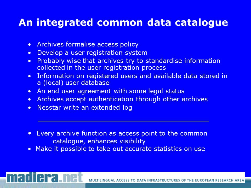 An integrated common data catalogue Archives formalise access policy Develop a user registration system Probably wise that archives try to standardise information collected in the user registration process Information on registered users and available data stored in a (local) user database An end user agreement with some legal status Archives accept authentication through other archives Nesstar write an extended log Every archive function as access point to the common catalogue, enhances visibility Make it possible to take out accurate statistics on use