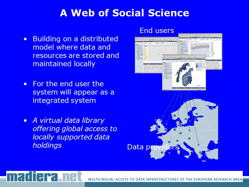 A Web of Social Science Building on a distributed model where data and resources are stored and maintained locally For the end user the system will appear as a integrated system A virtual data library offering global access to locally supported data holdings End users Data providers
