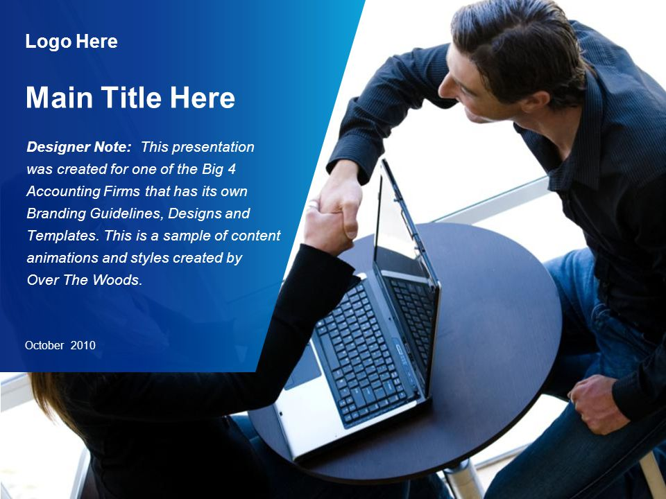 Logo Here Main Title Here October 2010 Designer Note: This presentation was created for one of the Big 4 Accounting Firms that has its own Branding Guidelines, Designs and Templates.