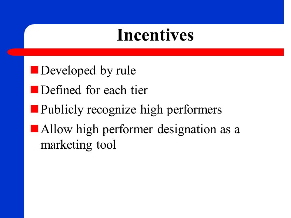 Incentives Developed by rule Defined for each tier Publicly recognize high performers Allow high performer designation as a marketing tool