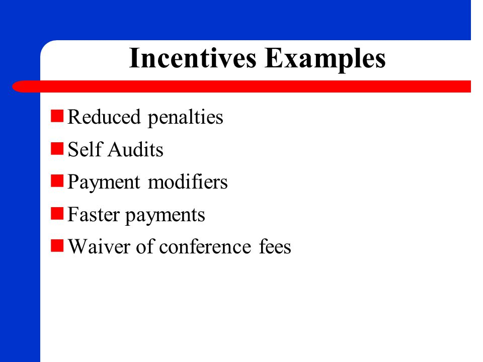 Incentives Examples Reduced penalties Self Audits Payment modifiers Faster payments Waiver of conference fees