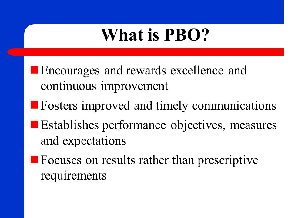 What is PBO? Encourages and rewards excellence and continuous improvement Fosters improved and timely communications Establishes performance objective