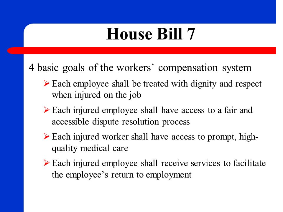 House Bill 7 4 basic goals of the workers' compensation system  Each employee shall be treated with dignity and respect when injured on the job  Eac