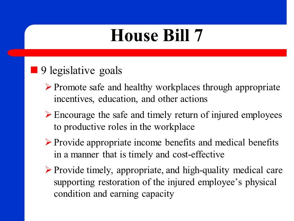 House Bill 7  Minimize the likelihood of disputes and resolve them promptly and fairly when identified  Promote compliance with this subtitle and rules adopted under this subtitle through performance-based incentives  Promptly detect and appropriately address acts or practices of noncompliance with this subtitle and rules adopted under this subtitle  Effectively educate and clearly inform each person who participates in the system as a claimant, employer, insurance carrier, health care provider or other participant of the person's rights and responsibilities under the system and how to appropriately interact within the system
