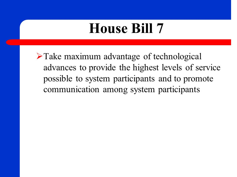 House Bill 7  Take maximum advantage of technological advances to provide the highest levels of service possible to system participants and to promot