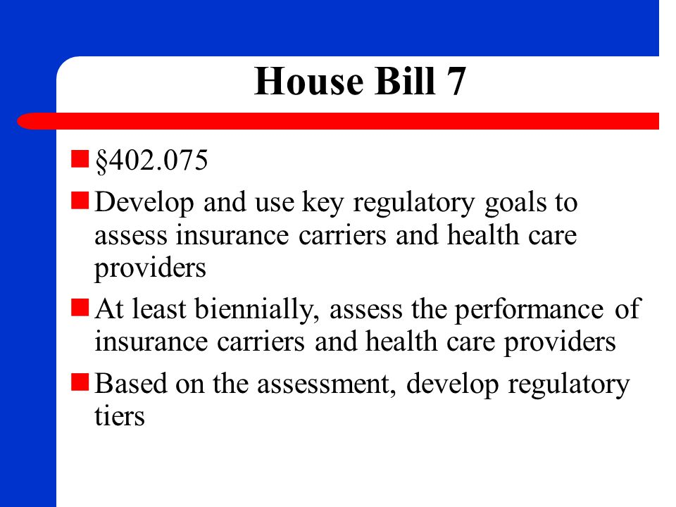 House Bill 7 §402.075 Develop and use key regulatory goals to assess insurance carriers and health care providers At least biennially, assess the perf