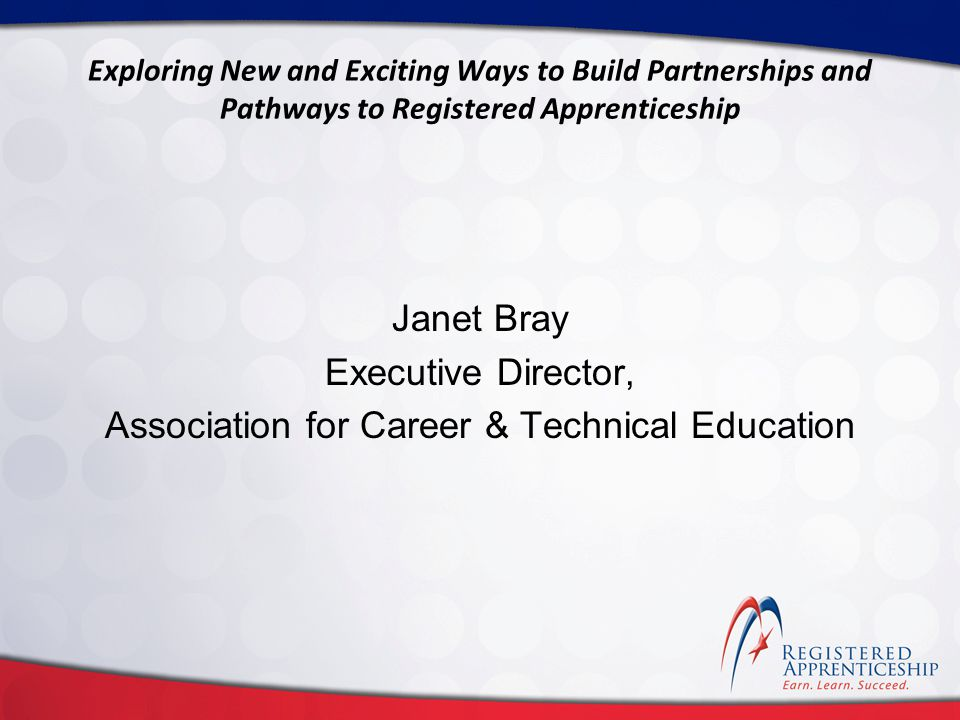 Click to edit Master title style Click to edit Master subtitle style Exploring New and Exciting Ways to Build Partnerships and Pathways to Registered Apprenticeship Janet Bray Executive Director, Association for Career & Technical Education