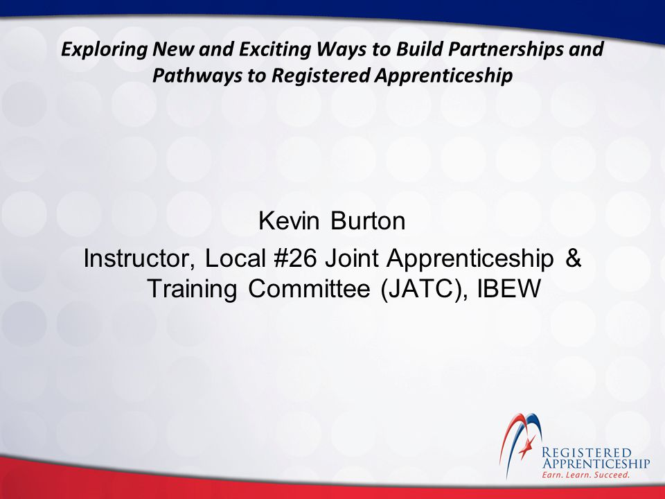 Click to edit Master title style Click to edit Master subtitle style Exploring New and Exciting Ways to Build Partnerships and Pathways to Registered Apprenticeship Kevin Burton Instructor, Local #26 Joint Apprenticeship & Training Committee (JATC), IBEW