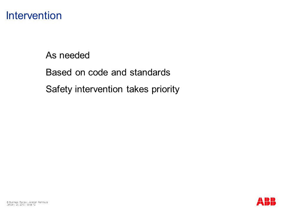 © Business Review - Arabian Peninsula January 24, 2010 / Slide 12 Intervention As needed Based on code and standards Safety intervention takes priority