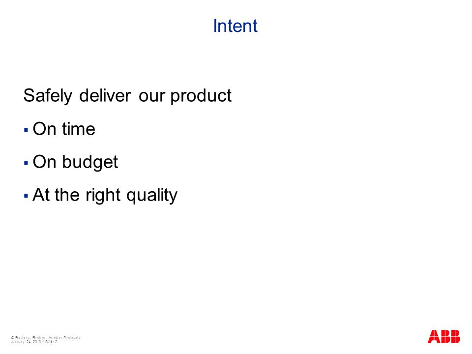 © Business Review - Arabian Peninsula January 24, 2010 / Slide 2 Intent Safely deliver our product  On time  On budget  At the right quality