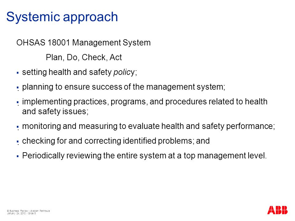 © Business Review - Arabian Peninsula January 24, 2010 / Slide 5 Systemic approach OHSAS 18001 Management System Plan, Do, Check, Act  setting health and safety policy;  planning to ensure success of the management system;  implementing practices, programs, and procedures related to health and safety issues;  monitoring and measuring to evaluate health and safety performance;  checking for and correcting identified problems; and  Periodically reviewing the entire system at a top management level.