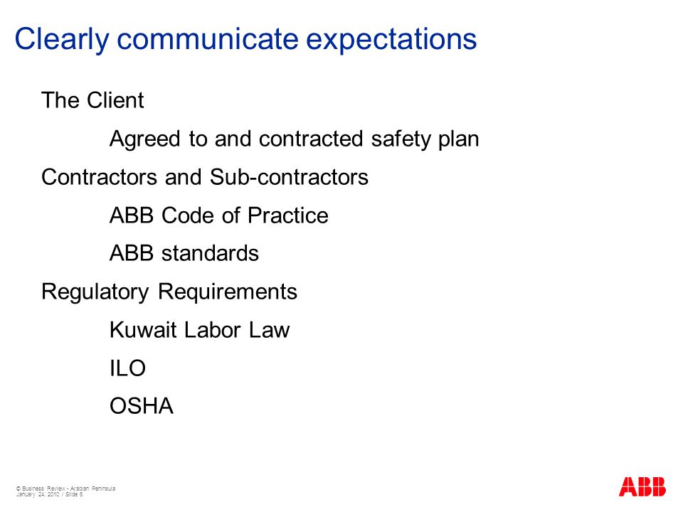 © Business Review - Arabian Peninsula January 24, 2010 / Slide 6 Clearly communicate expectations The Client Agreed to and contracted safety plan Contractors and Sub-contractors ABB Code of Practice ABB standards Regulatory Requirements Kuwait Labor Law ILO OSHA