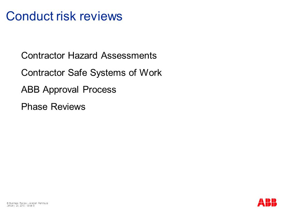 © Business Review - Arabian Peninsula January 24, 2010 / Slide 9 Conduct risk reviews Contractor Hazard Assessments Contractor Safe Systems of Work ABB Approval Process Phase Reviews