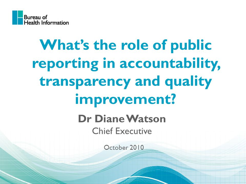 What's the role of public reporting in accountability, transparency and quality improvement? Dr Diane Watson Chief Executive October 2010