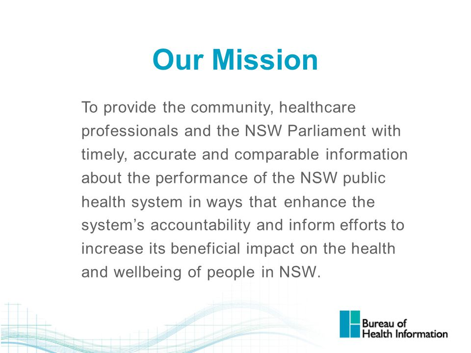 Our Mission To provide the community, healthcare professionals and the NSW Parliament with timely, accurate and comparable information about the perfo