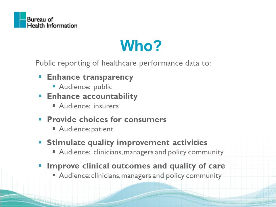 Who? Public reporting of healthcare performance data to:  Enhance transparency  Audience: public  Enhance accountability  Audience: insurers  Pro