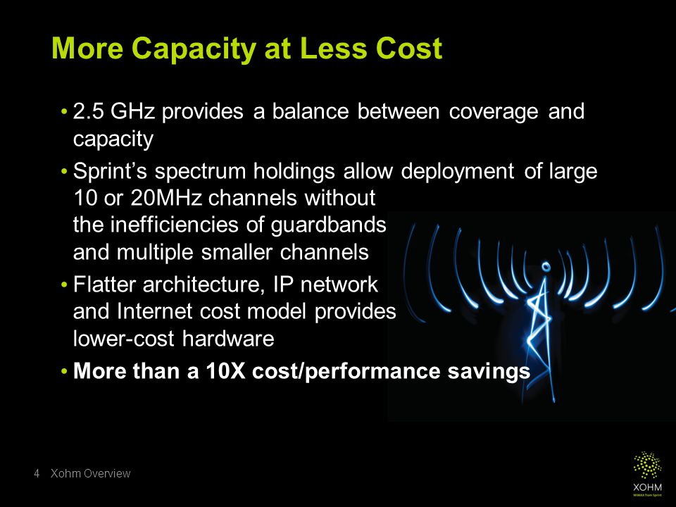 Xohm Overview4 More Capacity at Less Cost 2.5 GHz provides a balance between coverage and capacity Sprint's spectrum holdings allow deployment of large 10 or 20MHz channels without the inefficiencies of guardbands and multiple smaller channels Flatter architecture, IP network and Internet cost model provides lower-cost hardware More than a 10X cost/performance savings