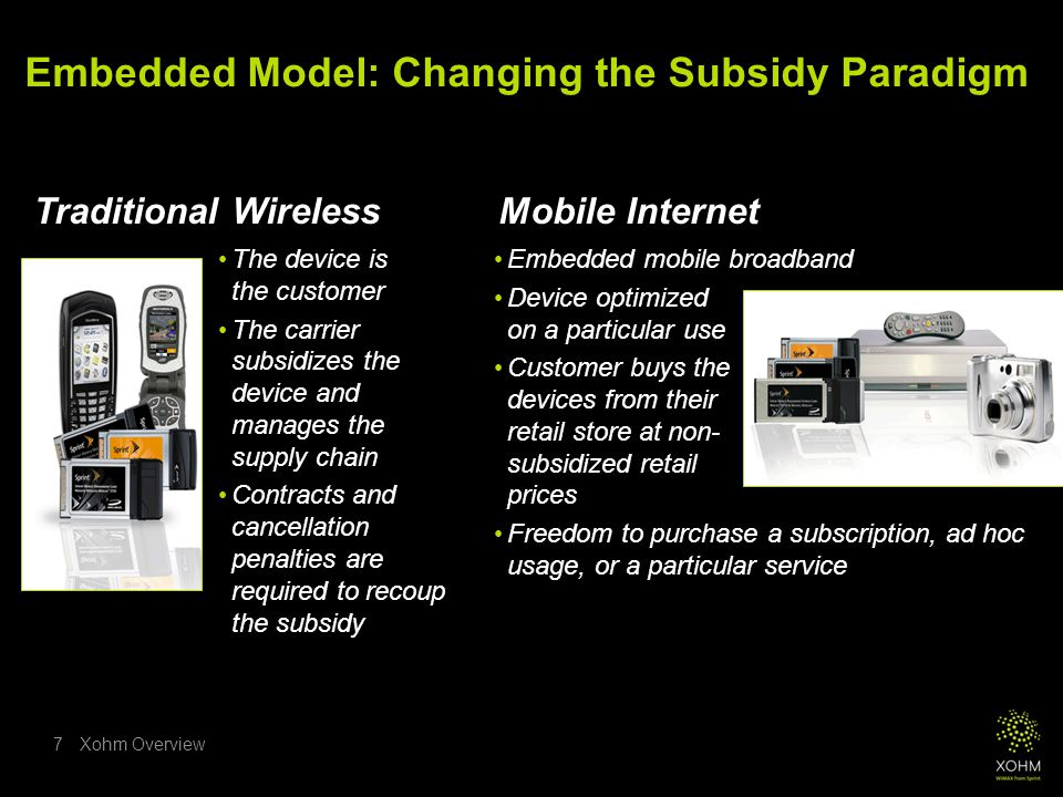 Xohm Overview7 The device is the customer The carrier subsidizes the device and manages the supply chain Contracts and cancellation penalties are required to recoup the subsidy Mobile Internet Embedded Model: Changing the Subsidy Paradigm Traditional Wireless Embedded mobile broadband Device optimized on a particular use Customer buys the devices from their retail store at non- subsidized retail prices Freedom to purchase a subscription, ad hoc usage, or a particular service