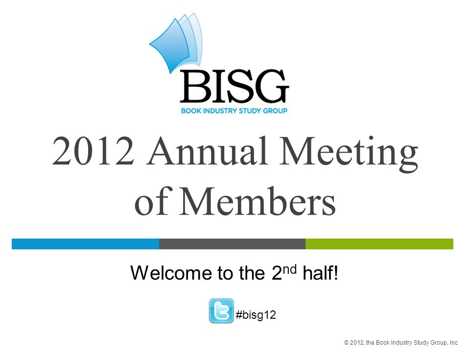 2012 Annual Meeting of Members Welcome to the 2 nd half! #bisg12 © 2012, the Book Industry Study Group, Inc
