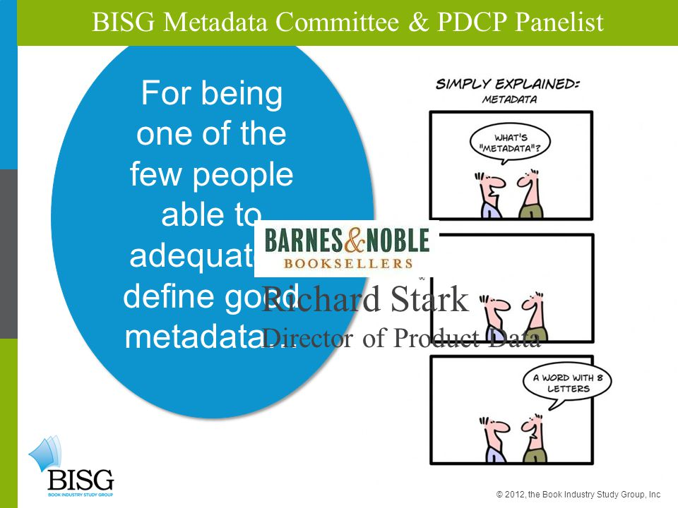 For being one of the few people able to adequately define good metadata… BISG Metadata Committee & PDCP Panelist © 2012, the Book Industry Study Group