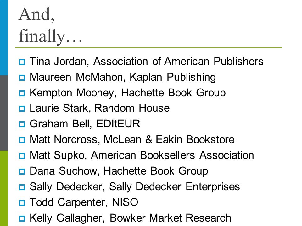 And, finally…  Tina Jordan, Association of American Publishers  Maureen McMahon, Kaplan Publishing  Kempton Mooney, Hachette Book Group  Laurie St