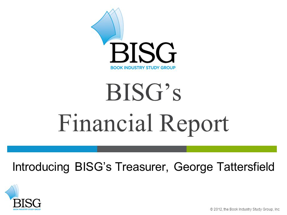 BISG's Financial Report Introducing BISG's Treasurer, George Tattersfield © 2012, the Book Industry Study Group, Inc