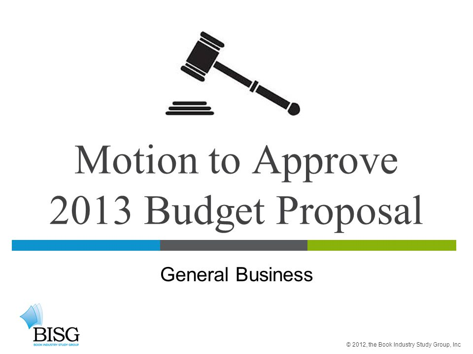Motion to Approve 2013 Budget Proposal General Business © 2012, the Book Industry Study Group, Inc